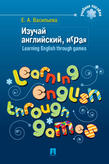 Васильева Е.А.. Изучай английский, играя. Learning English through games