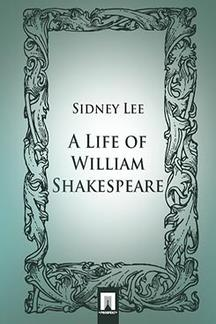 Lee Sidney A Life of William Shakespeare