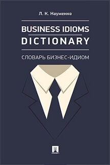 . Business Idioms Dictionary: словарь бизнес-идиом
